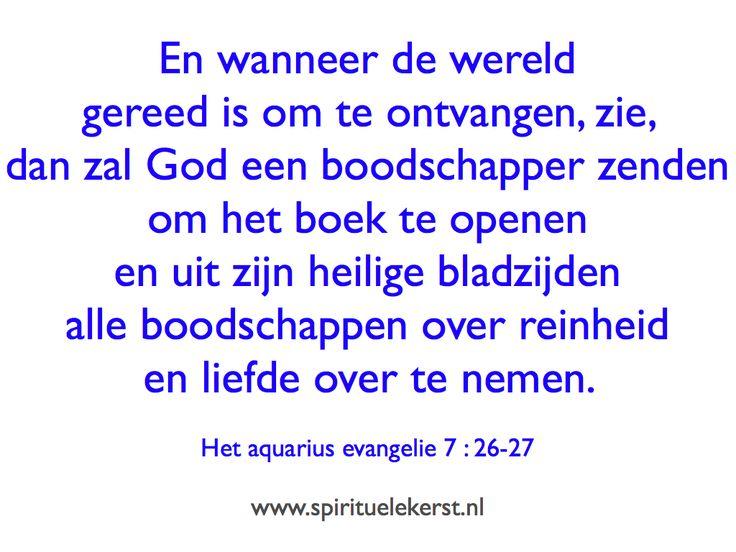 En wanneer de wereld gereed is om te ontvangen, zie, dan zal God een boodschapper zenden om het boek te openen en uit zijn heilige bladzijden alle boodschappen over reinheid en liefde over te nemen.   Het aquarius evangelie 7 : 26-27