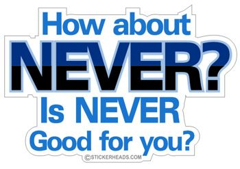 How About NEVER. Is NEVER good for you? - $1.50 : STICKERHEADS , - The Best Stickers, Stick Around