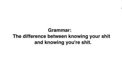 Grammar: The difference between knowing your shit and knowing you're shit
