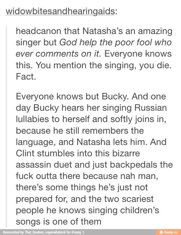 Bucky is the one person Natasha allows to sing with her. I can imagine Natasha introducing Bucky to popular music from now and they start rocking out to Fall Out Boy. Meanwhile, Bruce is trying desperately to convince Tony not to record it, because he knows that if Natasha finds out, she will murder on the spot.