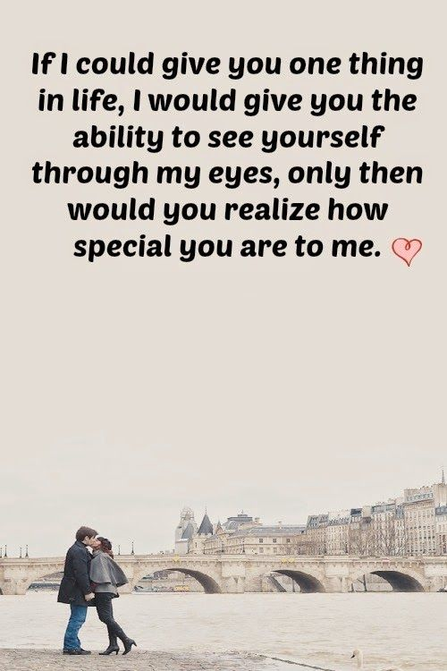 If I could give you one thing in life, I would give you the ability to see yourself through my eyes, only then would you realize how special you are to me.