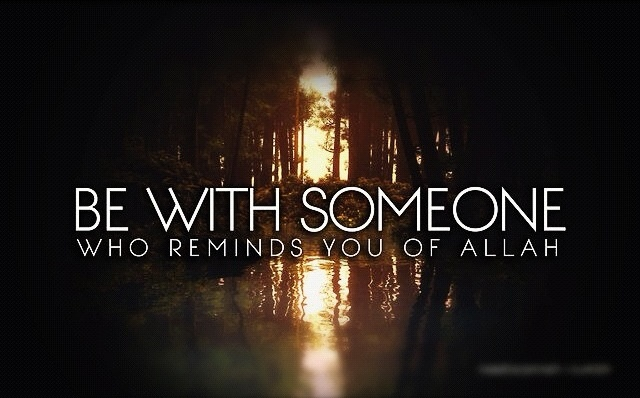 Be with someone who reminds you of Allah. <3