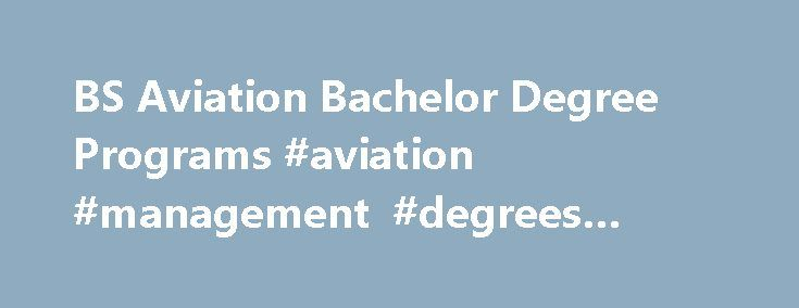 BS Aviation Bachelor Degree Programs #aviation #management #degrees #online http://renta.nef2.com/bs-aviation-bachelor-degree-programs-aviation-management-degrees-online/  # Vaughn s range of bachelor degree programs in aviation prepare students for exciting careers in the air and on the ground. DEGREE OPTIONS Aircraft Operations Bachelor of Science (BS) Degree Vaughn College, adjacent to New York s world-class LaGuardia Airport, provides an unsurpassed learning environment for students in…