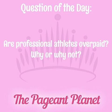 Pageant Question About Overpaid Athletes |   Today's Pageant Question Of The Day is: Are professional athletes overpaid? Why or why not?  Why this question was asked: This could be asked as an interview question or during an onstage portion of a pageant.    Read more: http://thepageantplanet.com/questions/pageant-question-about-overpaid-athletes/#ixzz3yzBMfKzb
