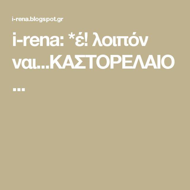 i-rena: *έ! λοιπόν ναι...ΚΑΣΤΟΡΕΛΑΙΟ...
