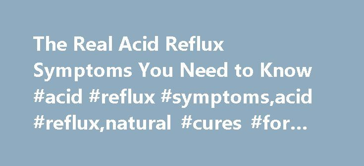 The Real Acid Reflux Symptoms You Need to Know #acid #reflux #symptoms,acid #reflux,natural #cures #for #acid #reflux http://delaware.remmont.com/the-real-acid-reflux-symptoms-you-need-to-know-acid-reflux-symptomsacid-refluxnatural-cures-for-acid-reflux/  # The real acid reflux symptoms you need to know Typically, acid reflux symptoms include can include: Heartburn (a burning sensation going up from the stomach / lower chest up towards your throat) Regurgitating food back into your mouth…