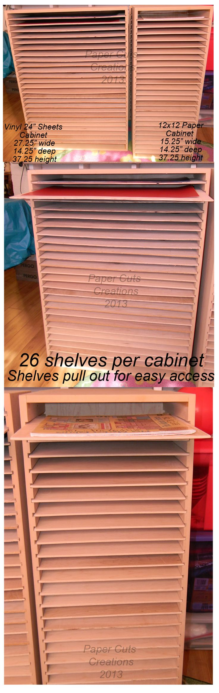 "UNFINISHED CRAFT ROOM CABINETS.   Stores 12x12 paper and  24"" x 12"" adhesive vinyl sheets.  Vinyl Cabinet is:  27.25"" wide x 14.25"" deep by 37.25 high  -  Paper Cabinet is:  15.25"" wide by 14.25"" deep by 37.25 high    Shelves easily slide out for easy access. Each cabinet has 26 shelves. You can paint to match your room. Custom made with maple shelving."
