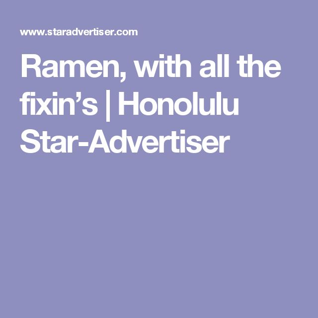 Ramen, with all the fixin's | Honolulu Star-Advertiser