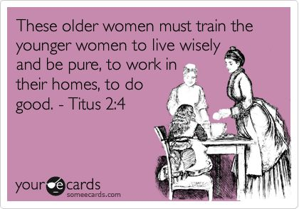 These older women must train the younger women to live wisely and be pure, to work in their homes, to do good. - Titus 2:4.