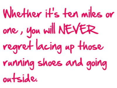 You will always regret NOT going for a run but you will NEVER regret going.