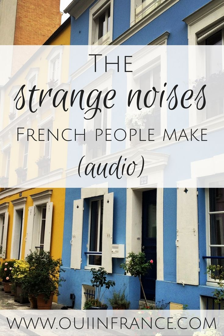 The strange noises French people make. I'm not talking about words in the French language but speech sounds that are part of French culture!