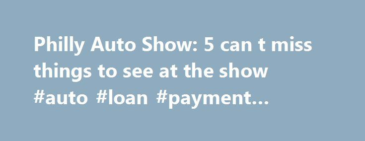 Philly Auto Show: 5 can t miss things to see at the show #auto #loan #payment #calculator http://france.remmont.com/philly-auto-show-5-can-t-miss-things-to-see-at-the-show-auto-loan-payment-calculator/  #philly auto show # Philly Auto Show: 5 can't miss things to see at the show Get your engines started because this year's Philadelphia Auto Show — at the Pennsylvania Convention Center in Philadelphia — has some fun, quirky finds. Usually people go looking to spot their next new car, but…