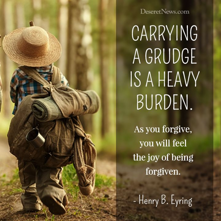 """""""Carrying a grudge is a heavy burden. As you forgive, you will feel the joy of being forgiven."""" - Henry B. Eyring"""