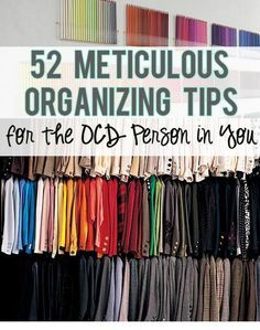 52 Meticulous Organizing Tips For The OCD Person In You. Some good ones in here I want to remember!