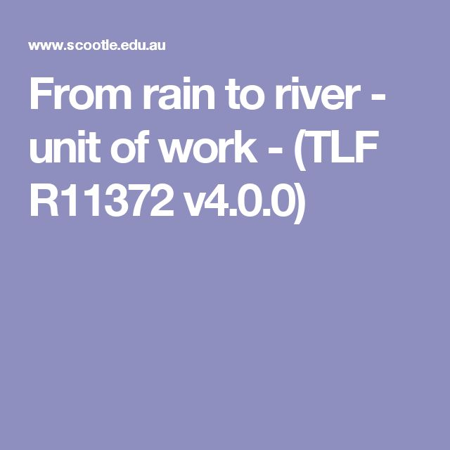 From rain to river - unit of work - (TLF R11372 v4.0.0) -This unit of work is designed to help younger students know and understand the importance of water to living things, the water cycle and that water is a precious resource.