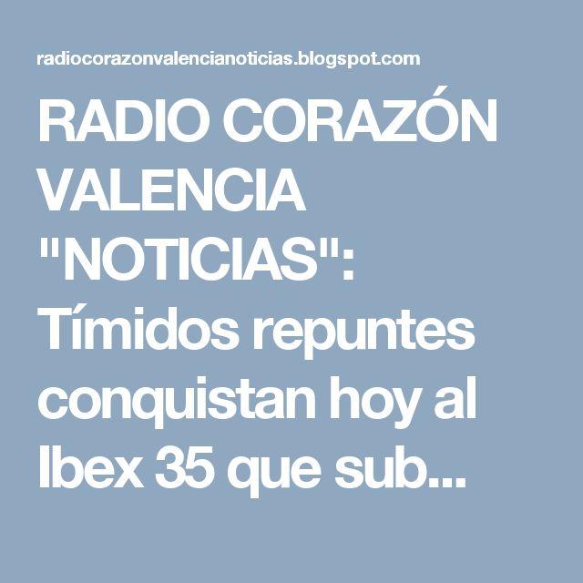 """RADIO CORAZÓN VALENCIA  """"NOTICIAS"""": Tímidos repuntes conquistan hoy al Ibex 35 que sub..."""