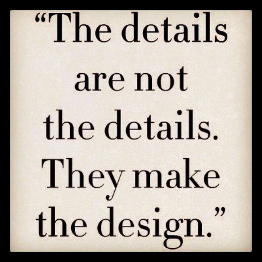 The details are not the details. They make the design!