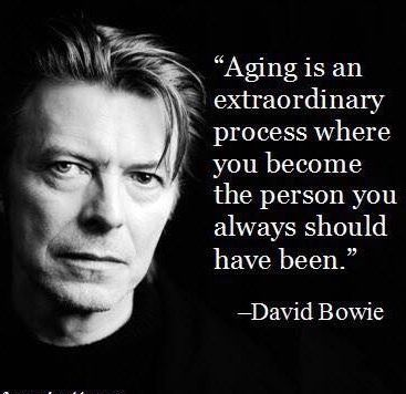 Aging is an extraordinary process where you become the person you always should have been. David Bowie