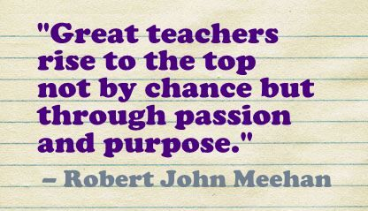 """Great teachers rise to the top not by chance but through passion and purpose.""- Robert John Meehan"