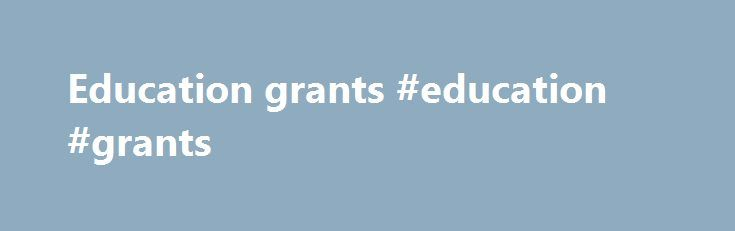 Education grants #education #grants http://education.remmont.com/education-grants-education-grants-4/  #education grants # Grants Lumina Foundation believes that education provides the basis for individual opportunity, economic vitality and social stability. With its partners, Lumina strives to meet workforce demands and close gaps in attainment for groups not historically well-served by higher education. Lumina s overarching goal is to increase the higher education attainment rate of the…