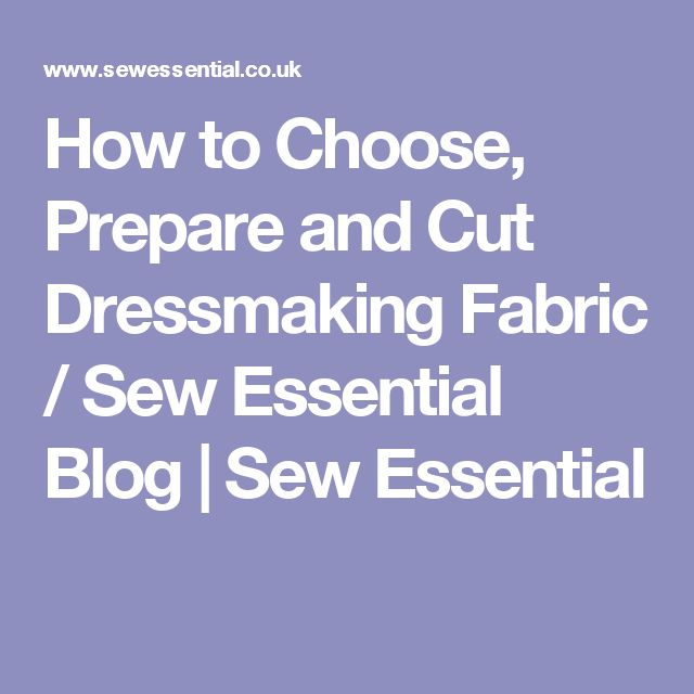 How to Choose, Prepare and Cut Dressmaking Fabric / Sew Essential Blog | Sew Essential