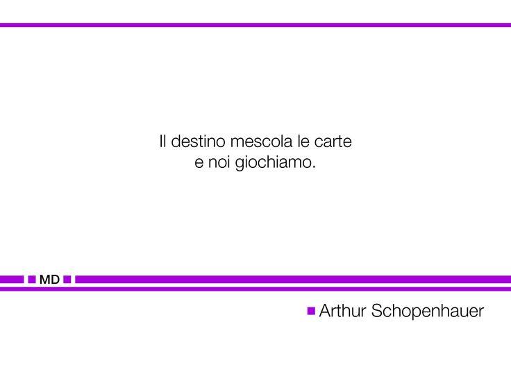 """""""Il destino mescola le carte e noi giochiamo."""" (Cit. Arthur Schopenhauer)"""