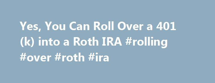 Yes, You Can Roll Over a 401(k) into a Roth IRA #rolling #over #roth #ira http://trinidad-and-tobago.nef2.com/yes-you-can-roll-over-a-401k-into-a-roth-ira-rolling-over-roth-ira/  # Yes, You Can Roll Over a 401(k) into a Roth IRA An employee who leaves his or her job can roll over the assets in a 401(k) account directly into a Roth IRA. Yet more than half the respondents in a Fidelity Investments survey released April 28 didn't know this was an option. Only one-fourth of the respondents said…