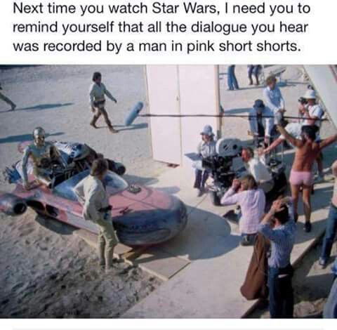 Next time you watch Star Wars, I need you to remind yourself that all the dialogue you hear was recorded by a man in pink short shorts