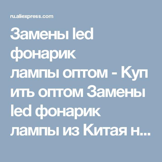 Замены led фонарик лампыоптом-КупитьоптомЗамены led фонарик лампы изКитая наAliExpress
