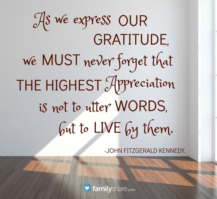 As we express our gratitude, we must never forget that the highest appreciation is not to utter words, but to live by them. -John Fitzgerald Kennedy.