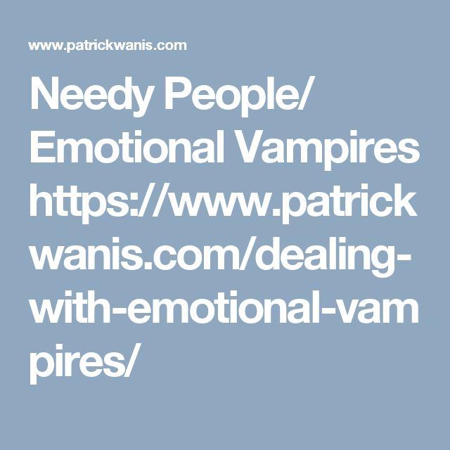 Needy People/ Emotional Vampires  https://www.patrickwanis.com/dealing-with-emotional-vampires/