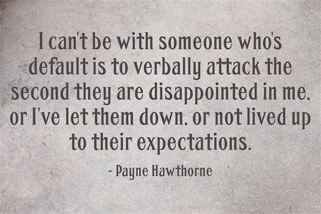 I can't be with someone who's default is to verbally attack the second they are disappointed in me, or I've let them down, or not lived up to their expectations.