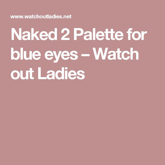 Naked 2 Palette for blue eyes – Watch out Ladies