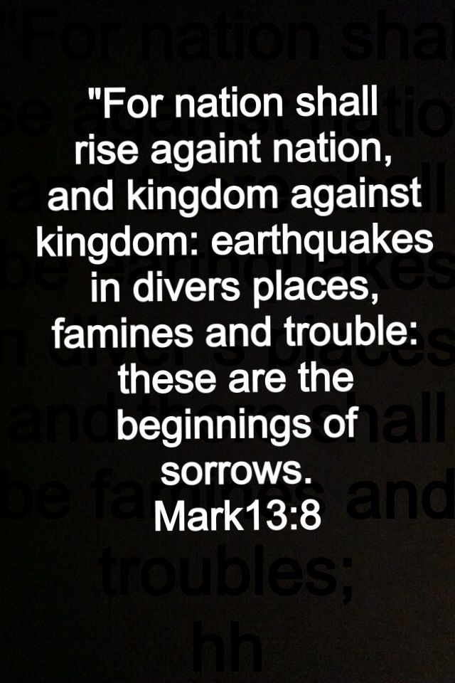 For nation will rise against nation, and kingdom against kingdom. And there will be earthquakes in various places, and there will be famines and troubles. These are the beginnings of sorrows. [Mark 13:8]