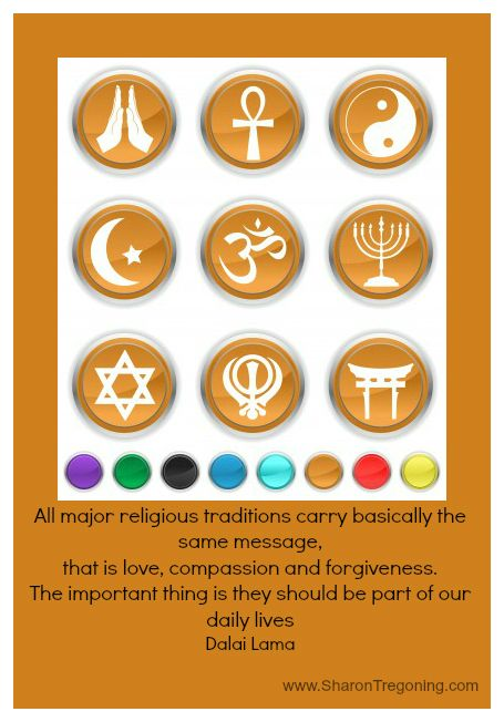 All major religions carry basically the same message, that is love, compassion and forgiveness. The important thing is they should be part of our daily lives. Dalai Lama  www.SharonTregoning.com