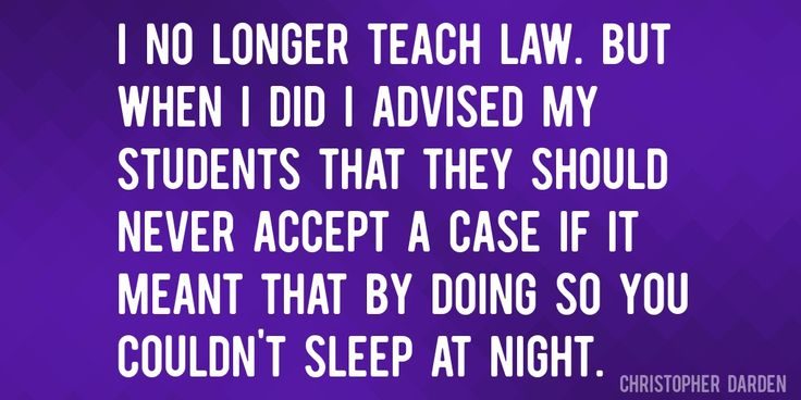 Quote by Christopher Darden => I no longer teach law. But when I did I advised my students that they should never accept a case if it meant that by doing so you couldn't sleep at night.
