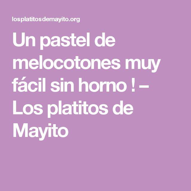 Un pastel de melocotones muy fácil sin horno ! – Los platitos de Mayito