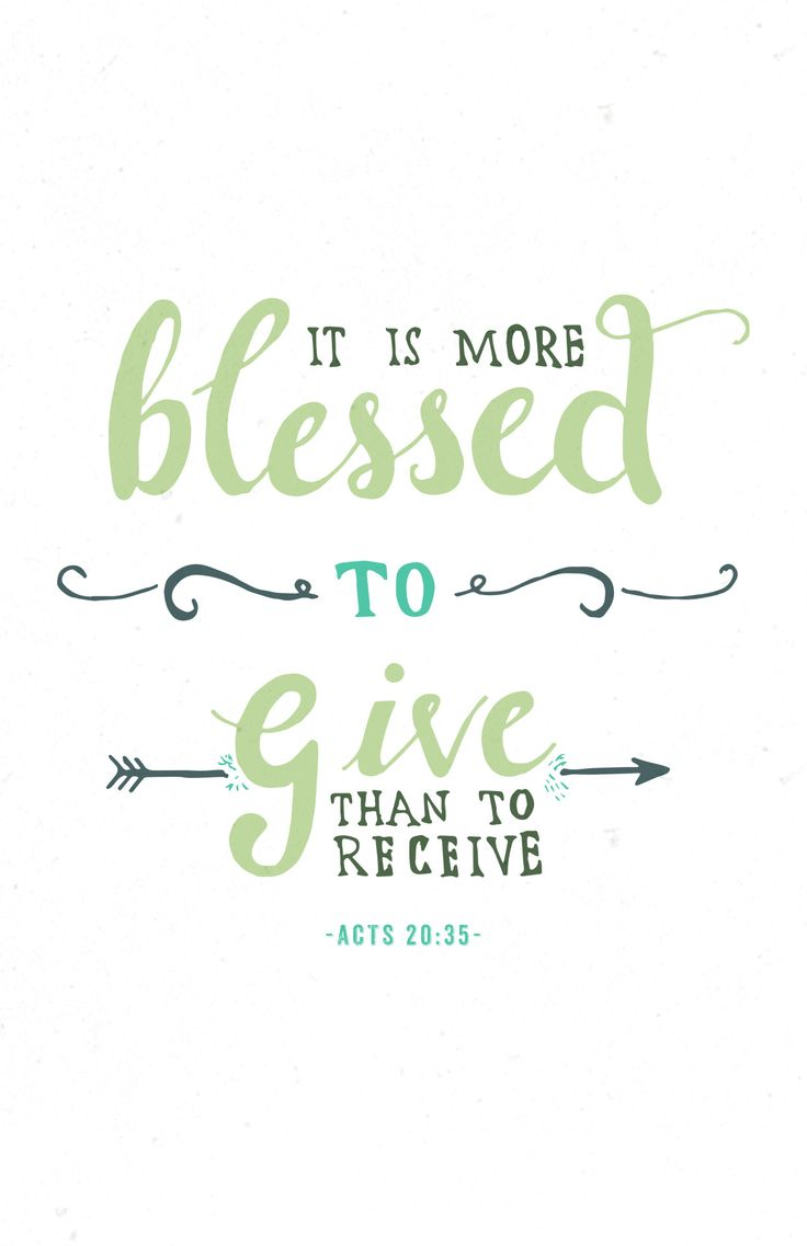 And remember the words of the Lord Jesus, that He said, 'It is more blessed to give than to receive.'Acts 20:34-37