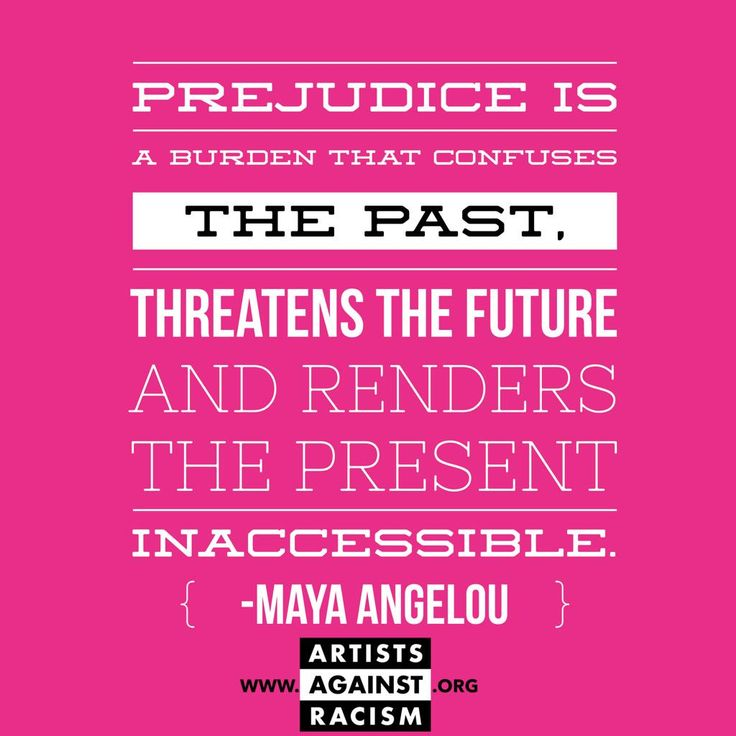 prejudice the past present and future Maya angelou - prejudice is a burden that confuses the past, threatens the future and renders the present inaccessible.