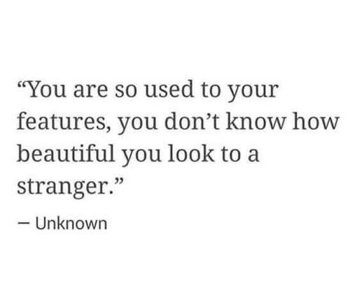 You are so used to your features, you don't know how beautiful you look to a stranger • beauty quote