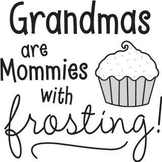 Grandmas are Mommies with frosting!