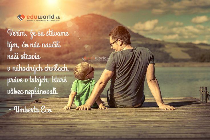 Verím, že sa stávame tým, čo nás naučili naši otcovia v náhodných chvíľach, práve v takých, ktoré vôbec neplánovali. - Umberto Eco