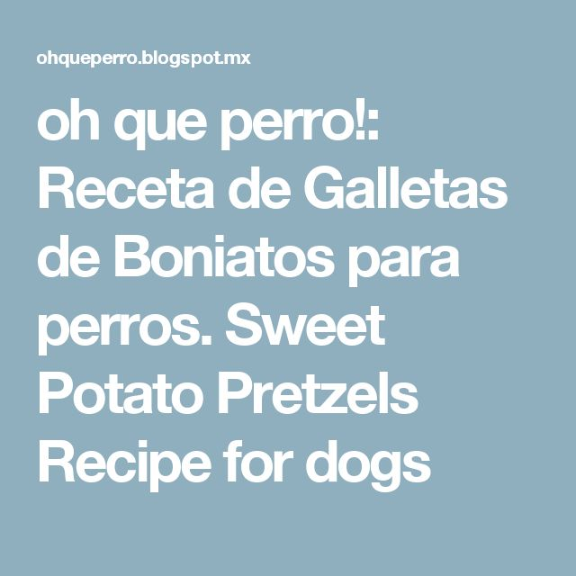 oh que perro!: Receta de Galletas de Boniatos para perros. Sweet Potato Pretzels Recipe for dogs