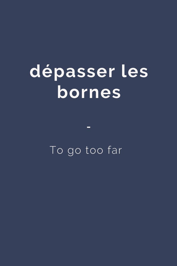 dépasser les bornes - To go too far. Here's a great source of French expressions for you: https://store.talkinfrench.com/product/french-expressions-essential/ Only $3.90!