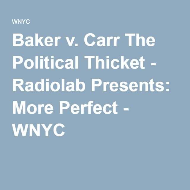 Baker v. CarrThe Political Thicket - Radiolab Presents: More Perfect - WNYC