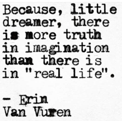 There is more truth in imagination than there is in real life.