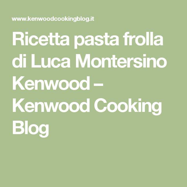 Ricetta pasta frolla di Luca Montersino Kenwood – Kenwood Cooking Blog