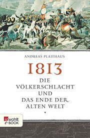 Veröffentlichung: Die Völkerschlacht und das Ende der Alten Welt (Andreas Platthaus) 2013 Rowohlt
