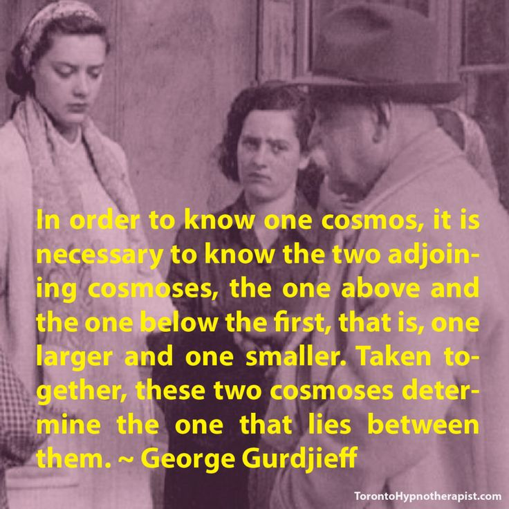 In order to know one cosmos, it is necessary to know the two adjoining cosmoses, the one above and the one below the first, that is, one larger and one smaller. Taken together, these two cosmoses determine the one that lies between them. ~ George Gurdjieff Quotes