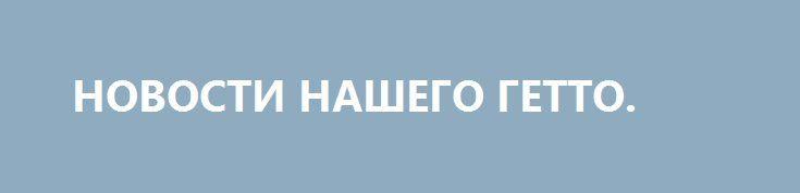 НОВОСТИ НАШЕГО ГЕТТО. http://rusdozor.ru/2017/07/20/novosti-nashego-getto/  Главный декоммунизун Вятрович ночи не спит, все думает где бы ещё нагадить и отметиться своими тупыми изменениями  Сам директор считает, что его Институт национальной памяти — «это лекарство государству чтобы избавиться от болезней прошлого» и «через пять лет можно ...